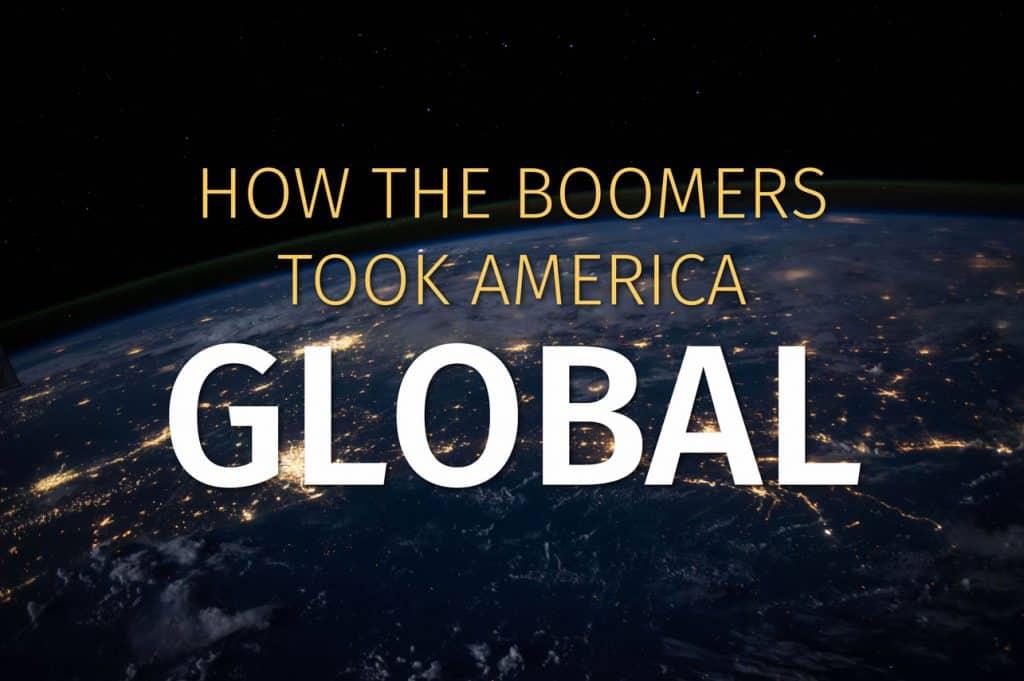How The Boomers Took America Global