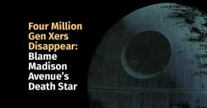 Four Million Gen Xers Disappear: Blame Madison Avenue's Death Star