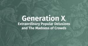 Generation X, Extraordinary Popular Delusions and The Madness of Crowds